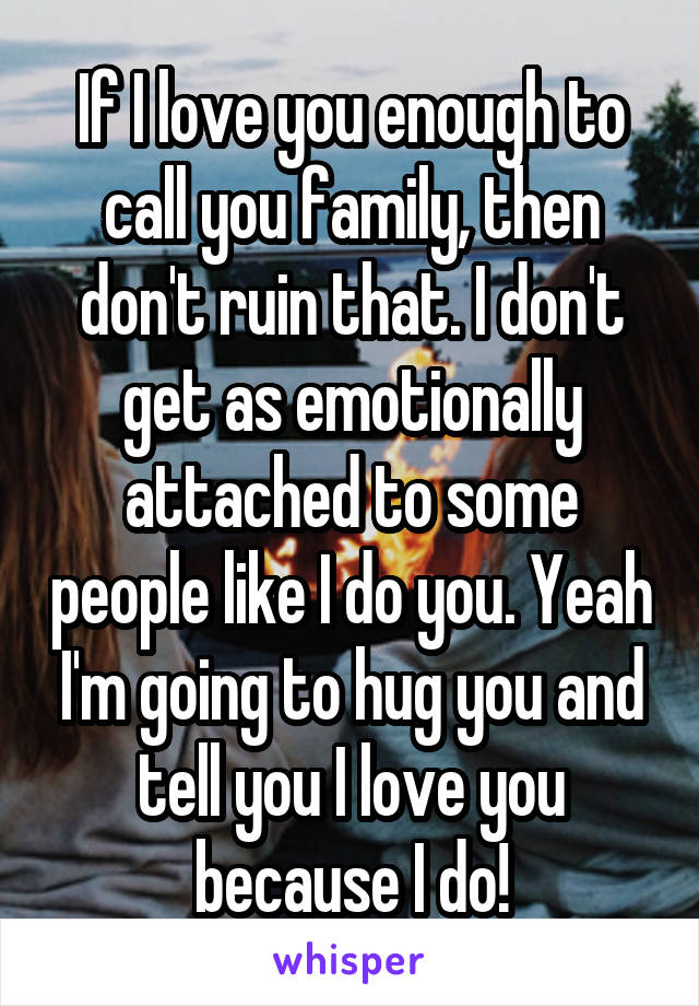 If I love you enough to call you family, then don't ruin that. I don't get as emotionally attached to some people like I do you. Yeah I'm going to hug you and tell you I love you because I do!