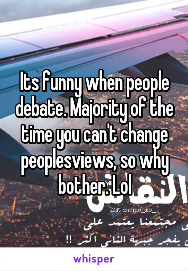 Its funny when people debate. Majority of the time you can't change peoplesviews, so why bother. Lol