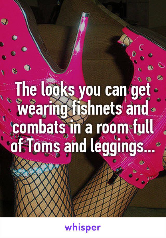 The looks you can get wearing fishnets and combats in a room full of Toms and leggings...