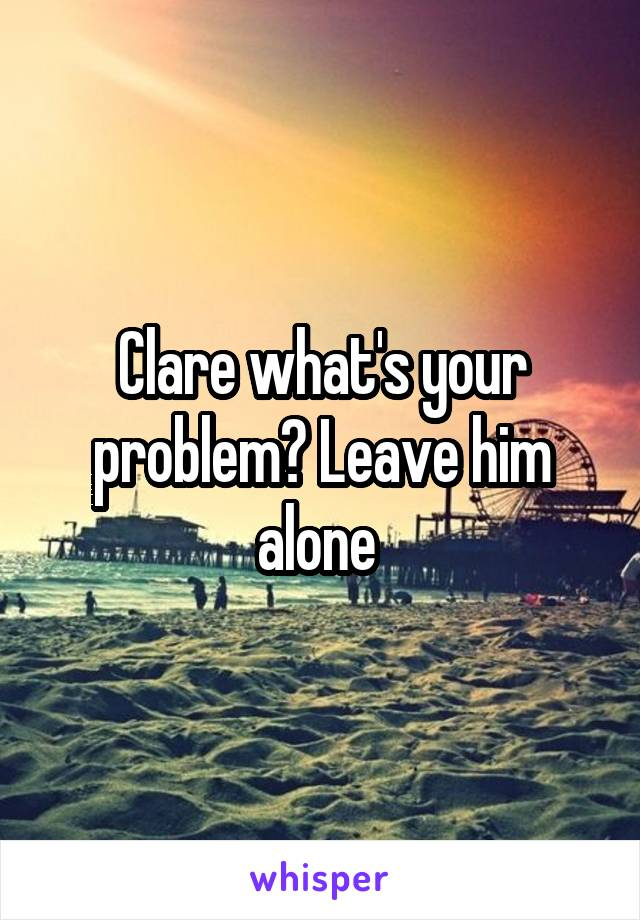 Clare what's your problem? Leave him alone