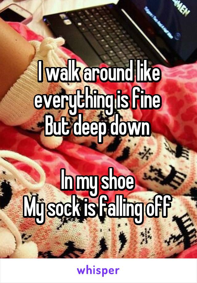 I walk around like everything is fine  But deep down   In my shoe  My sock is falling off