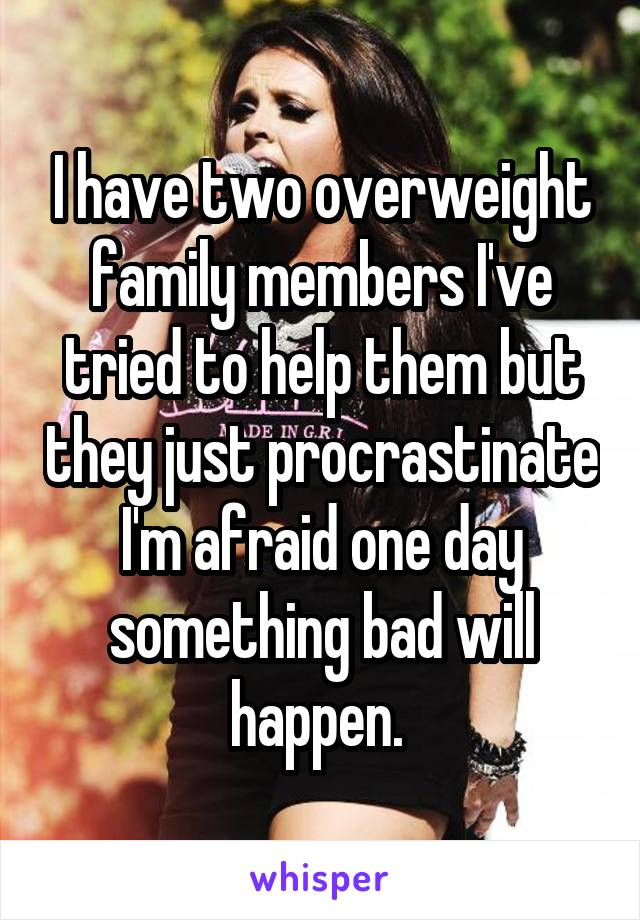 I have two overweight family members I've tried to help them but they just procrastinate I'm afraid one day something bad will happen.