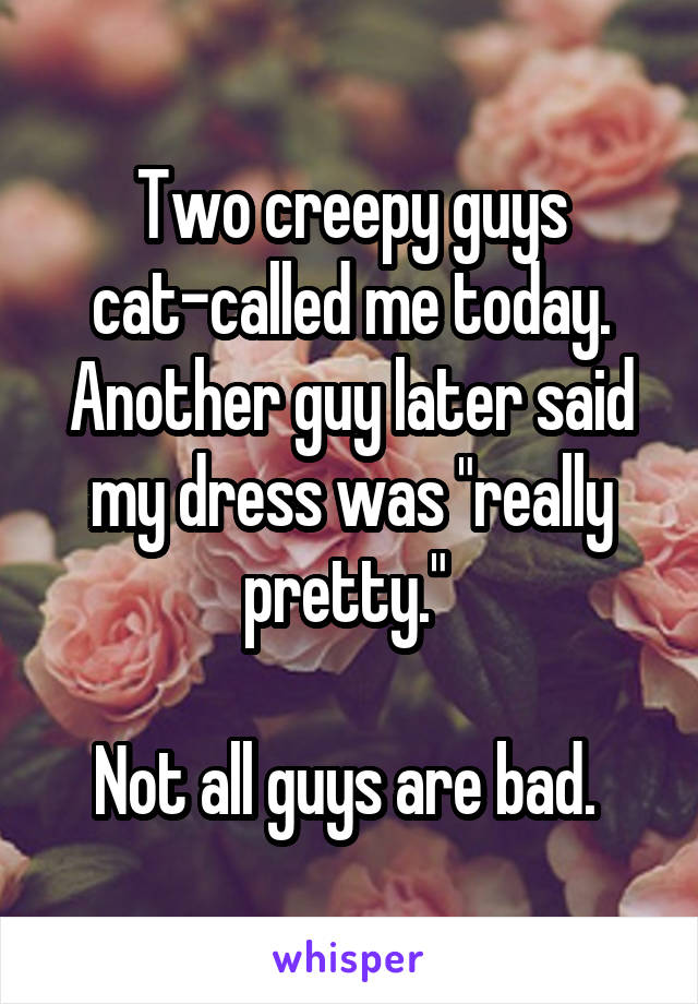 "Two creepy guys cat-called me today. Another guy later said my dress was ""really pretty.""   Not all guys are bad."
