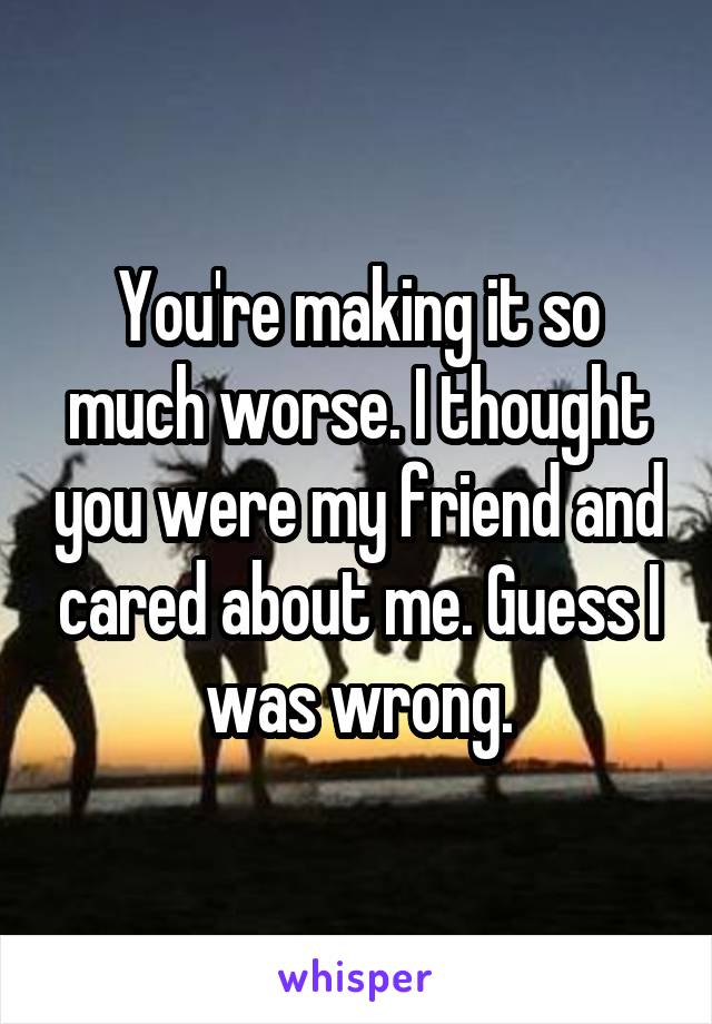 You're making it so much worse. I thought you were my friend and cared about me. Guess I was wrong.