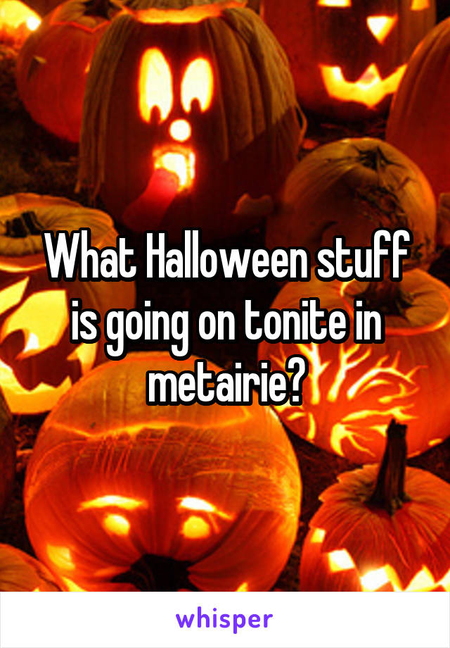 What Halloween stuff is going on tonite in metairie?