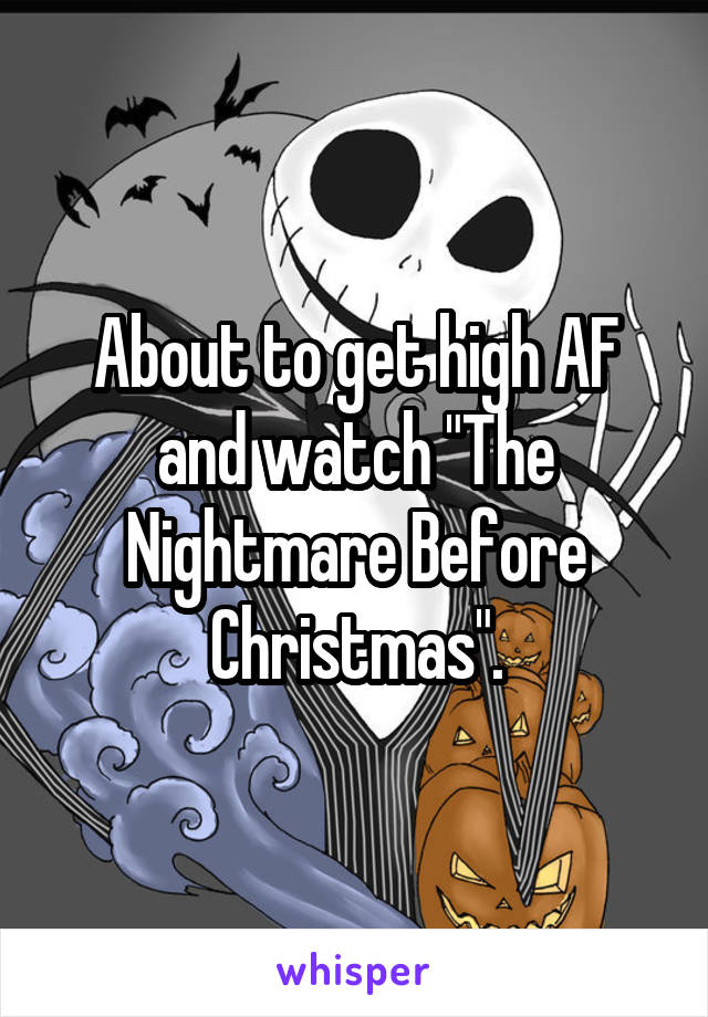 "About to get high AF and watch ""The Nightmare Before Christmas""."