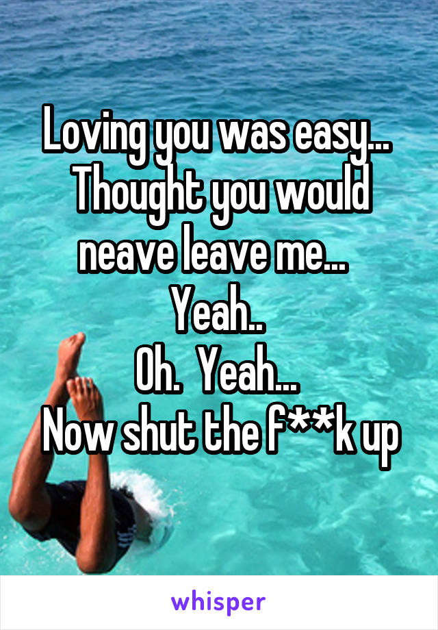 Loving you was easy...  Thought you would neave leave me...   Yeah..  Oh.  Yeah...  Now shut the f**k up