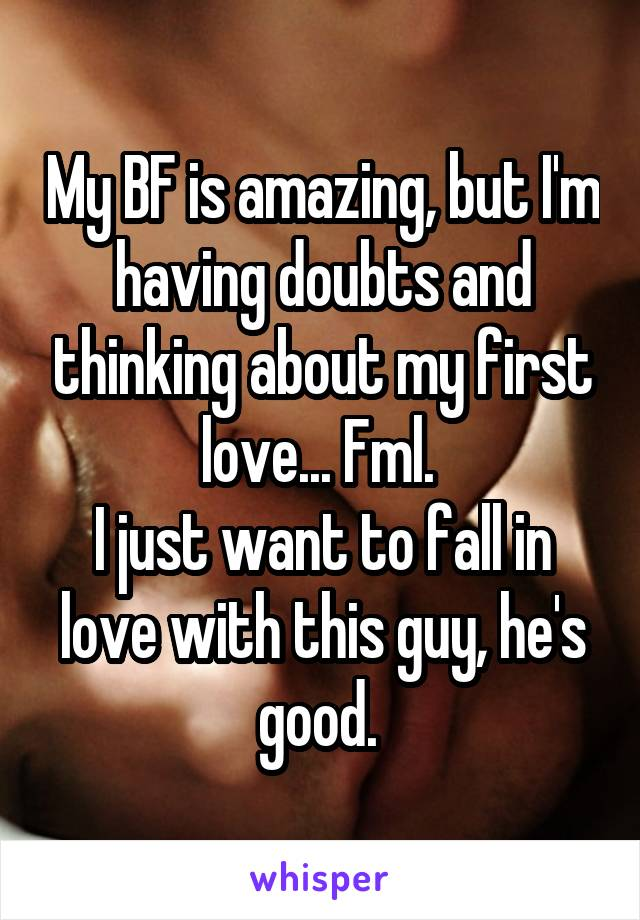 My BF is amazing, but I'm having doubts and thinking about my first love... Fml.  I just want to fall in love with this guy, he's good.