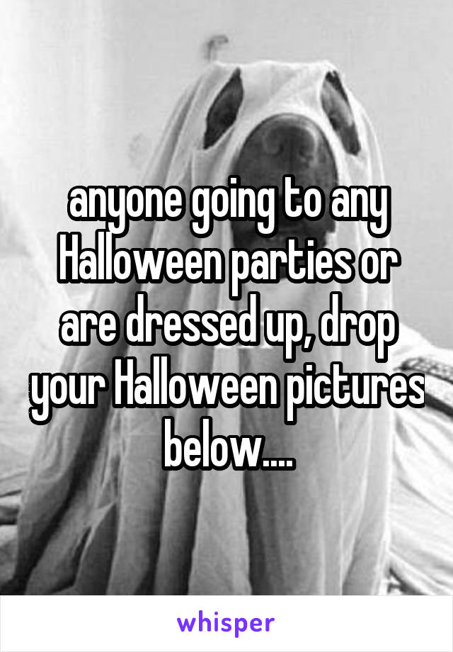 anyone going to any Halloween parties or are dressed up, drop your Halloween pictures below....