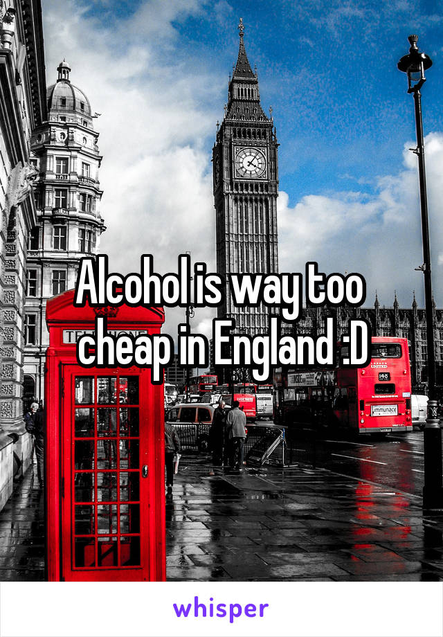 Alcohol is way too  cheap in England :D