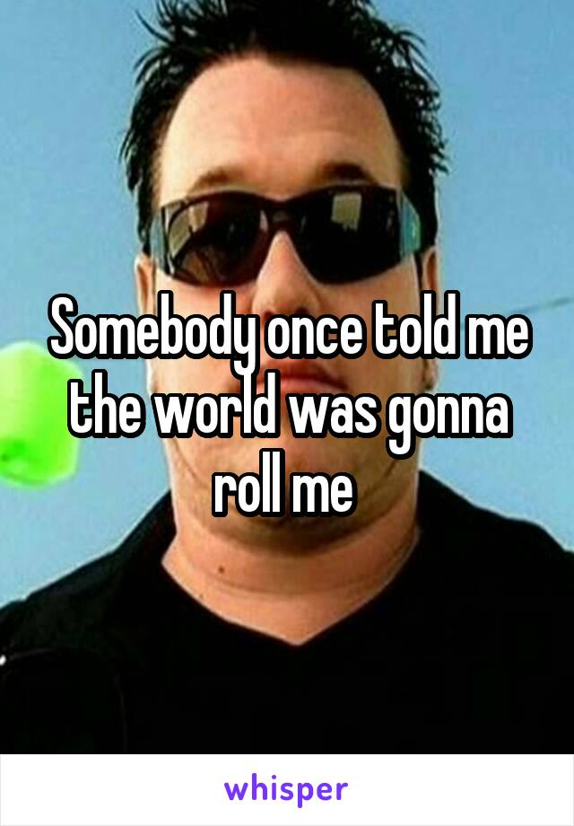 Somebody once told me the world was gonna roll me