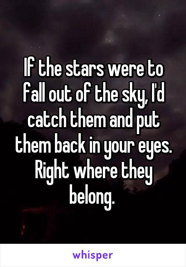 If the stars were to fall out of the sky, I'd catch them and put them back in your eyes. Right where they belong.