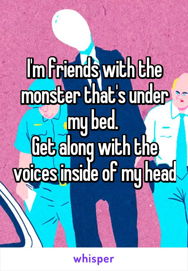 I'm friends with the monster that's under my bed.  Get along with the voices inside of my head
