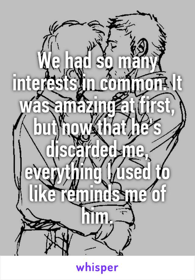 We had so many interests in common. It was amazing at first, but now that he's discarded me, everything I used to like reminds me of him.