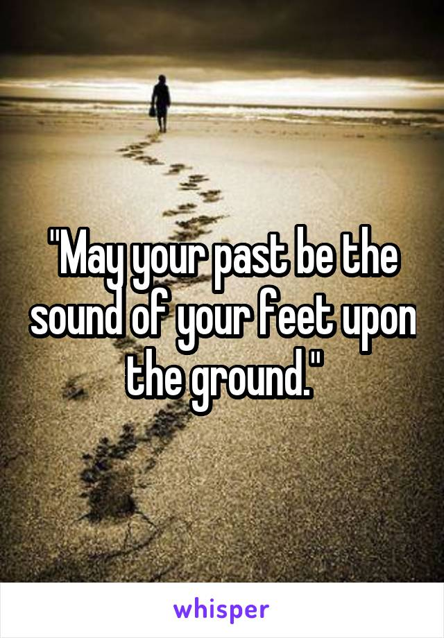 """""""May your past be the sound of your feet upon the ground."""""""
