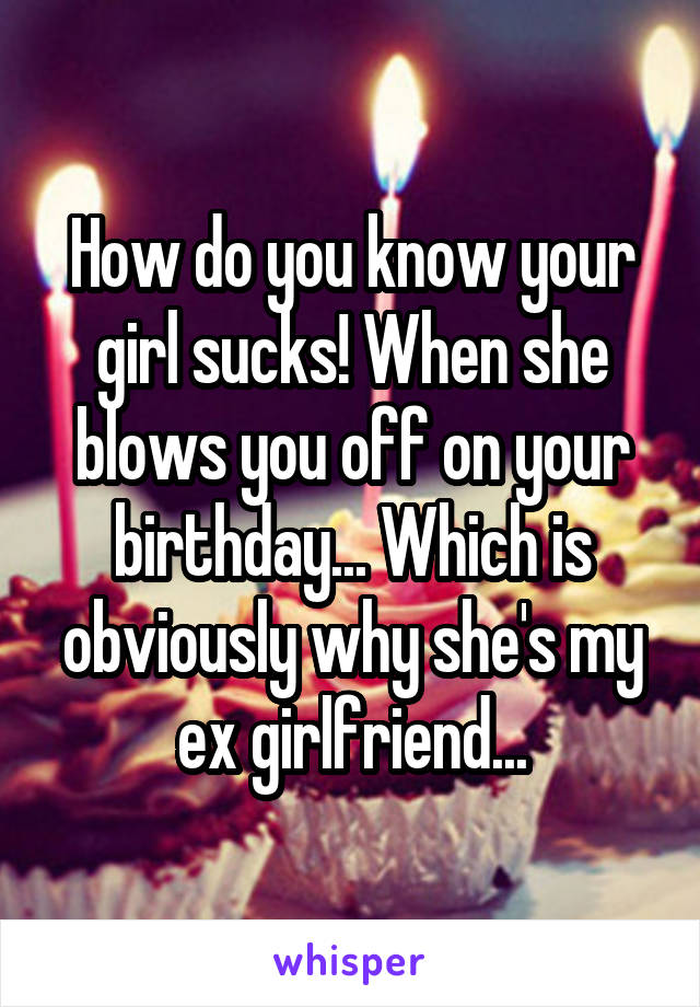 How do you know your girl sucks! When she blows you off on your birthday... Which is obviously why she's my ex girlfriend...