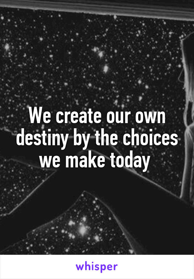 We create our own destiny by the choices we make today