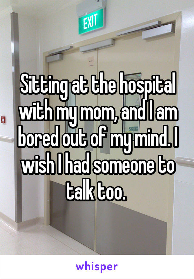 Sitting at the hospital with my mom, and I am bored out of my mind. I wish I had someone to talk too.