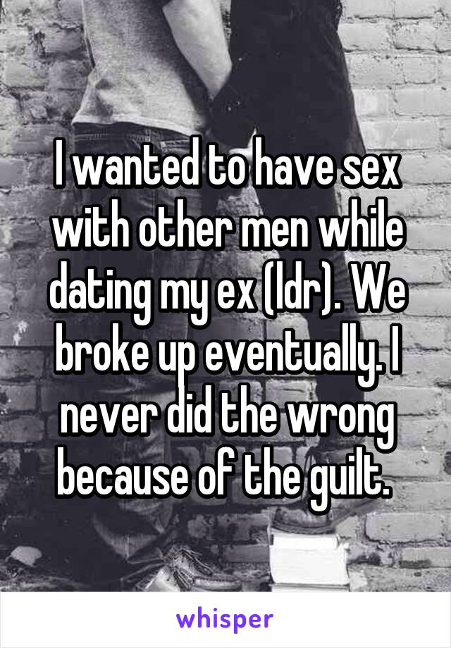 I wanted to have sex with other men while dating my ex (ldr). We broke up eventually. I never did the wrong because of the guilt.