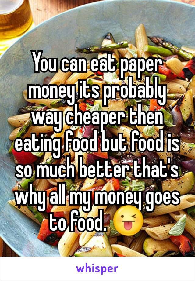 You can eat paper money its probably way cheaper then eating food but food is so much better that's why all my money goes to food. 😜