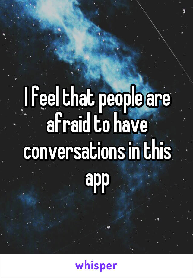 I feel that people are afraid to have conversations in this app