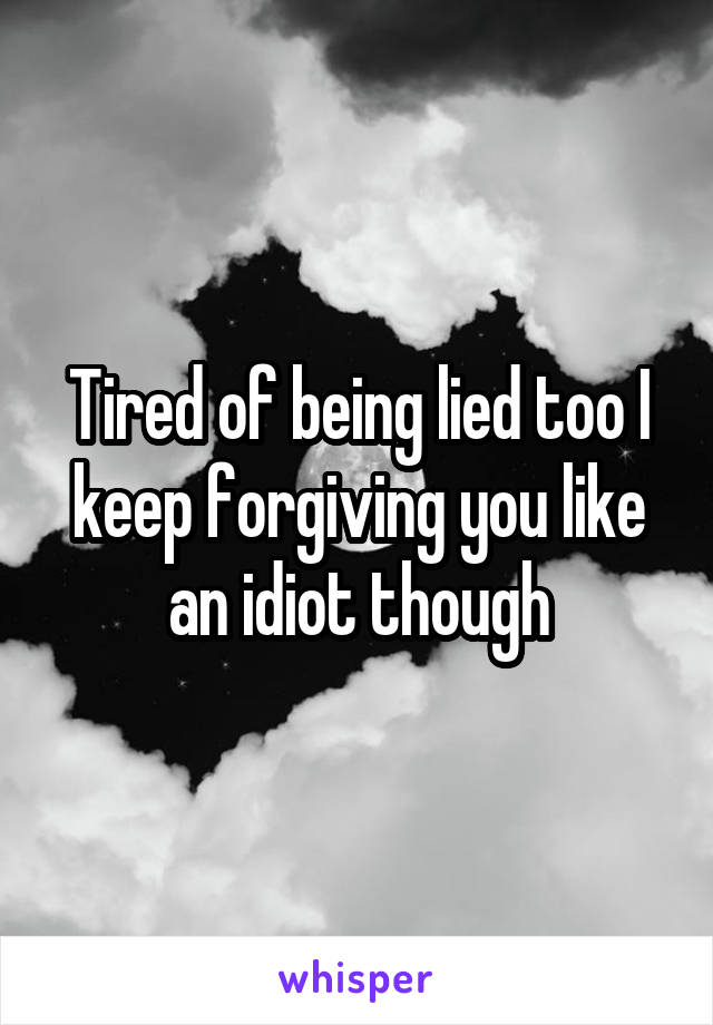 Tired of being lied too I keep forgiving you like an idiot though