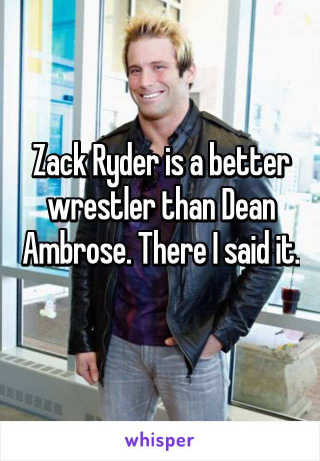 Zack Ryder is a better wrestler than Dean Ambrose. There I said it.