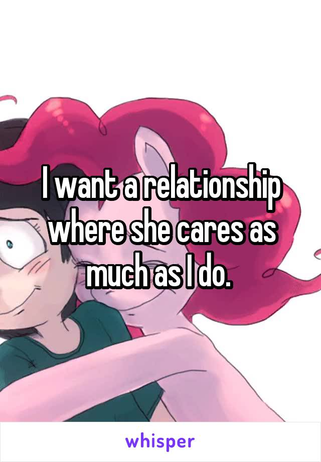 I want a relationship where she cares as much as I do.