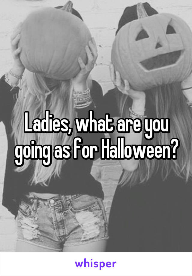 Ladies, what are you going as for Halloween?
