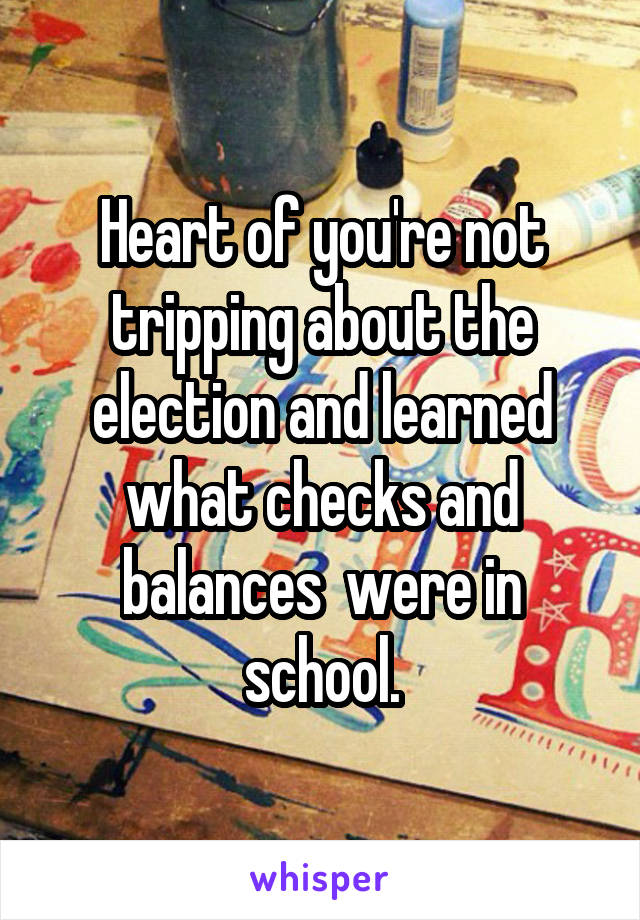 Heart of you're not tripping about the election and learned what checks and balances  were in school.