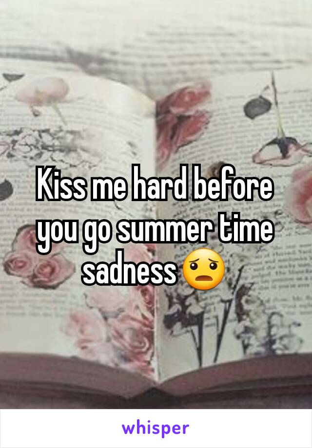 Kiss me hard before you go summer time sadness😦