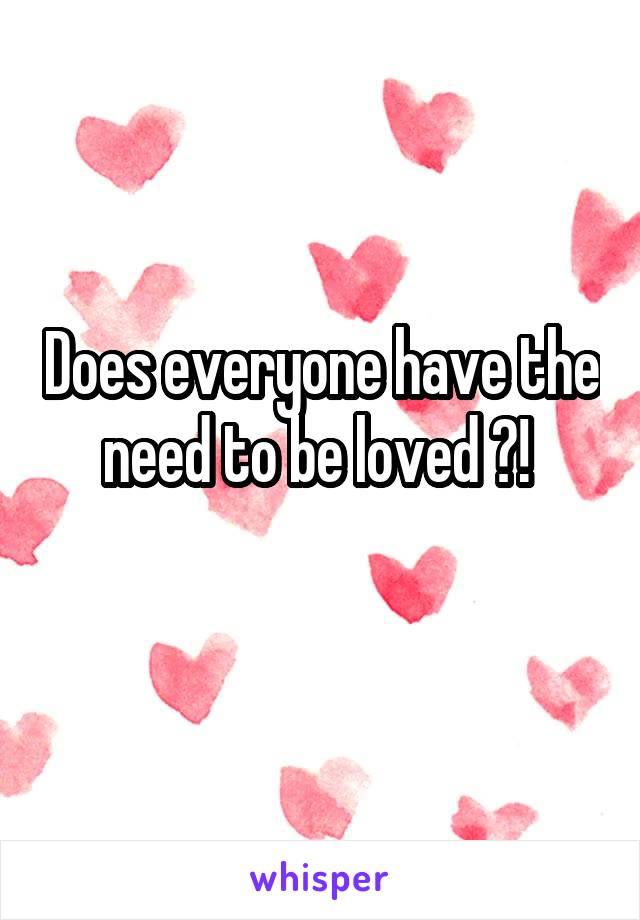 Does everyone have the need to be loved ?!