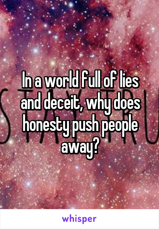 In a world full of lies and deceit, why does honesty push people away?