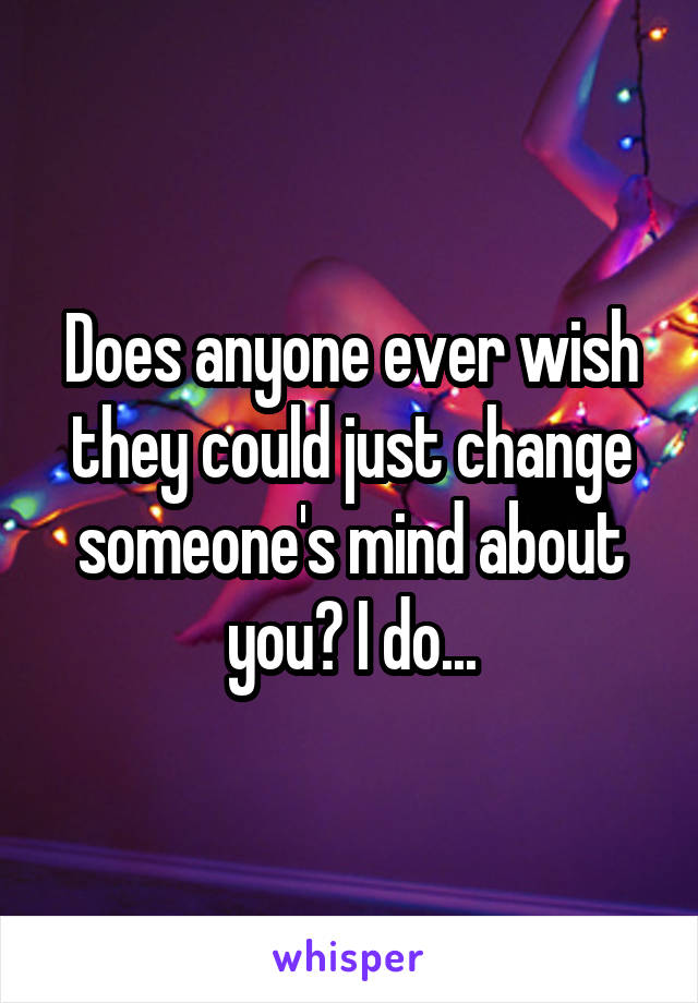 Does anyone ever wish they could just change someone's mind about you? I do...