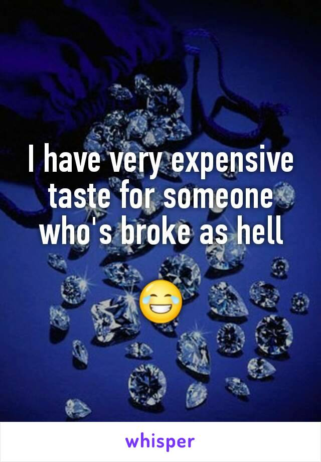 I have very expensive taste for someone who's broke as hell  😂