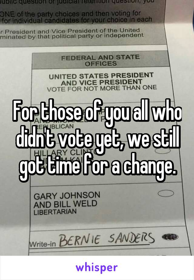 For those of you all who didn't vote yet, we still got time for a change.