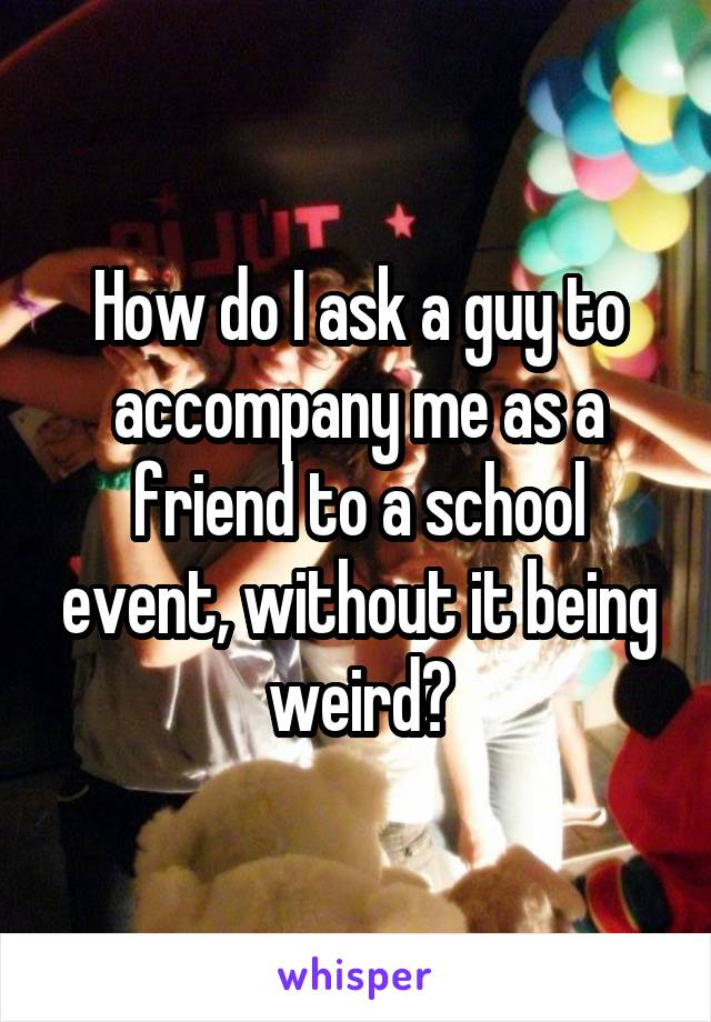 How do I ask a guy to accompany me as a friend to a school event, without it being weird?