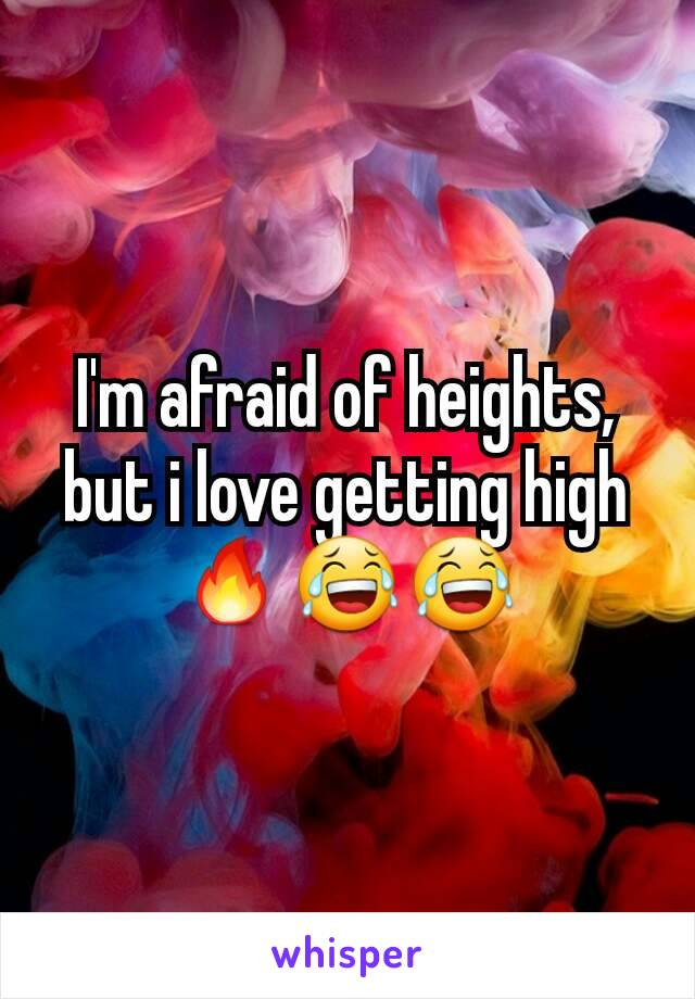 I'm afraid of heights, but i love getting high🔥😂😂