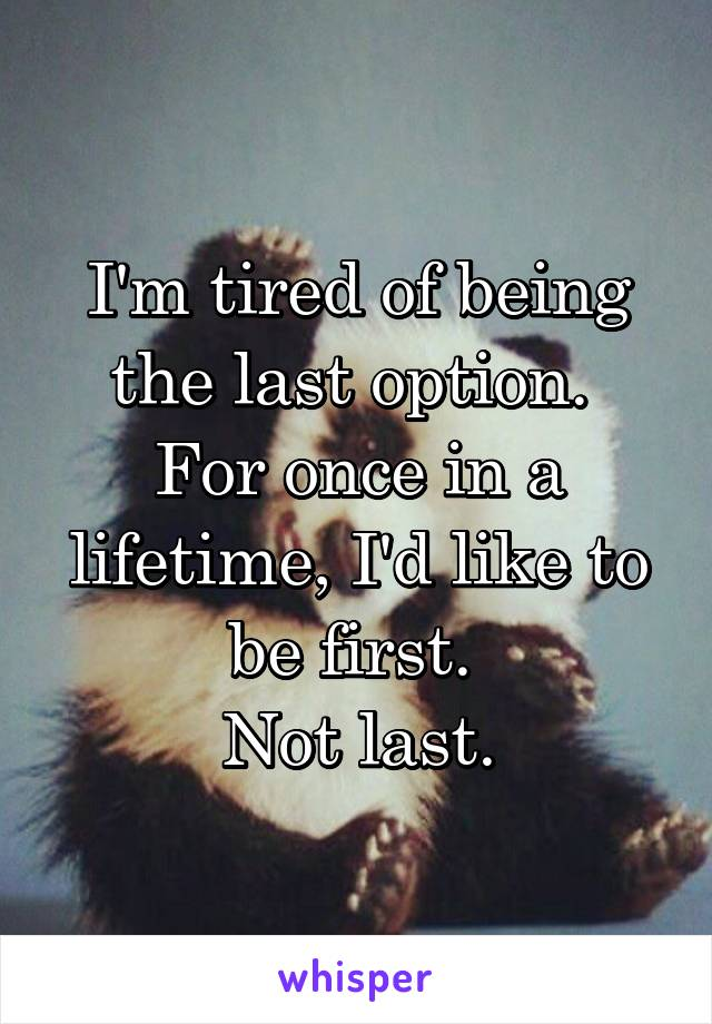 I'm tired of being the last option.  For once in a lifetime, I'd like to be first.  Not last.