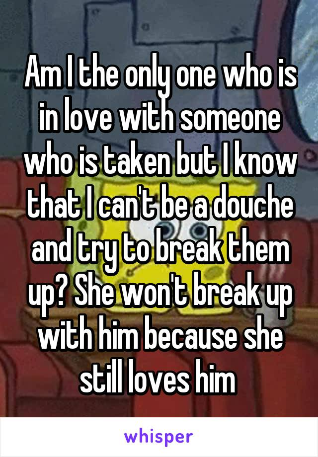 Am I the only one who is in love with someone who is taken but I know that I can't be a douche and try to break them up? She won't break up with him because she still loves him