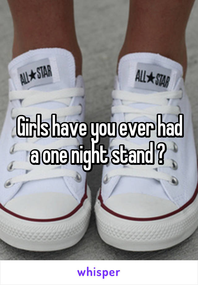 Girls have you ever had a one night stand ?