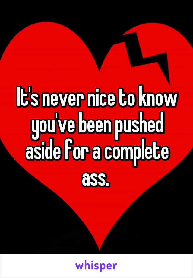 It's never nice to know you've been pushed aside for a complete ass.