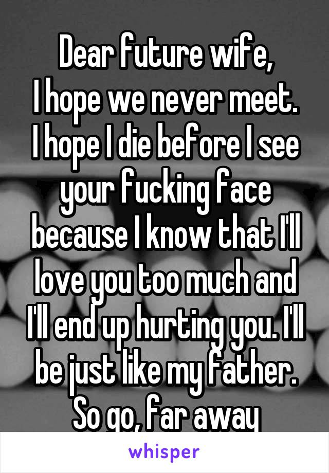 Dear future wife, I hope we never meet. I hope I die before I see your fucking face because I know that I'll love you too much and I'll end up hurting you. I'll be just like my father. So go, far away