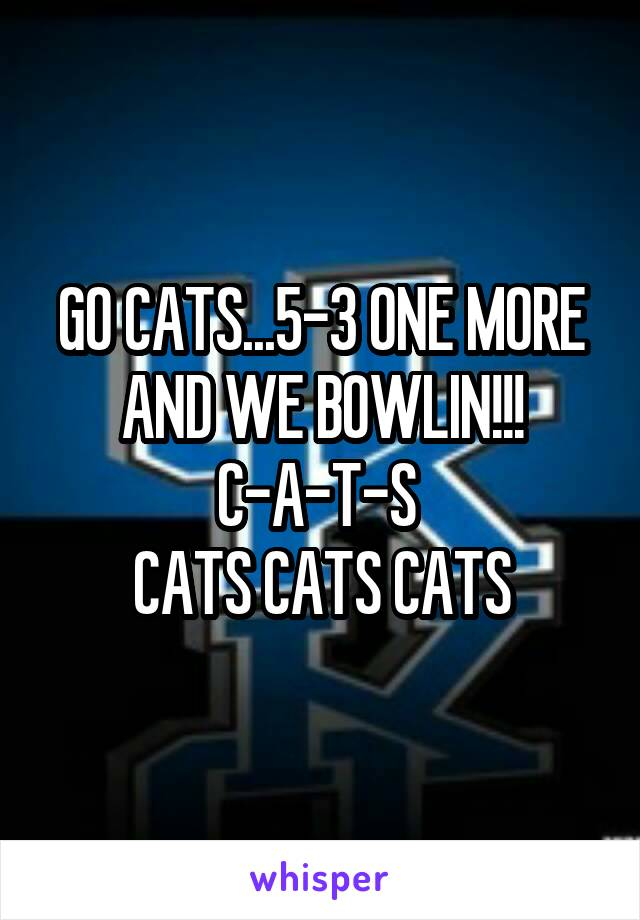 GO CATS...5-3 ONE MORE AND WE BOWLIN!!! C-A-T-S  CATS CATS CATS