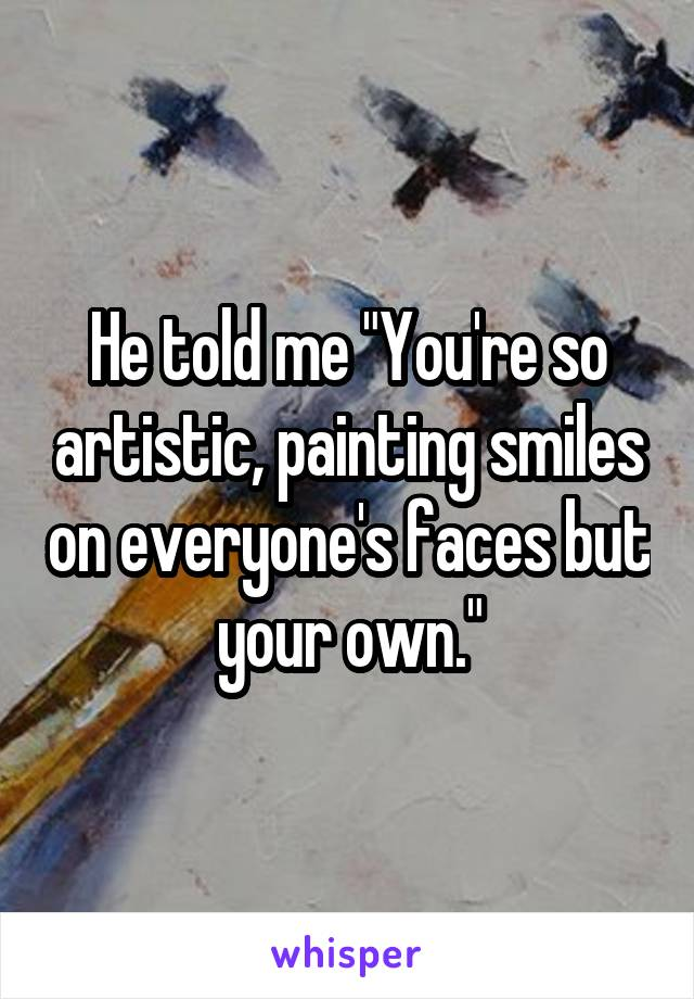 "He told me ""You're so artistic, painting smiles on everyone's faces but your own."""
