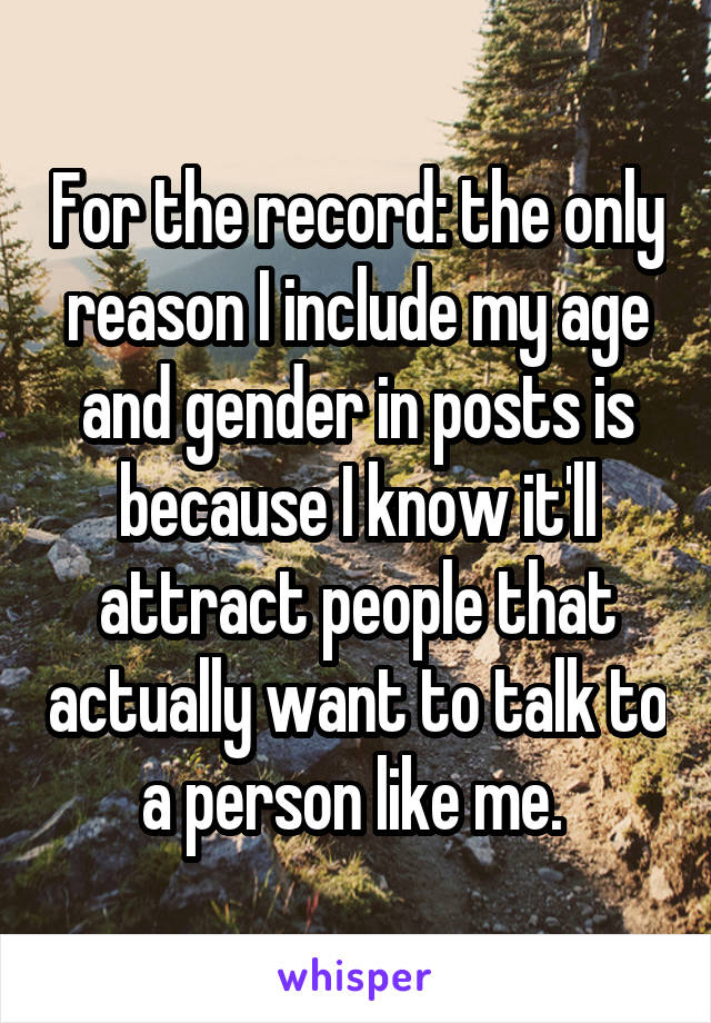 For the record: the only reason I include my age and gender in posts is because I know it'll attract people that actually want to talk to a person like me.