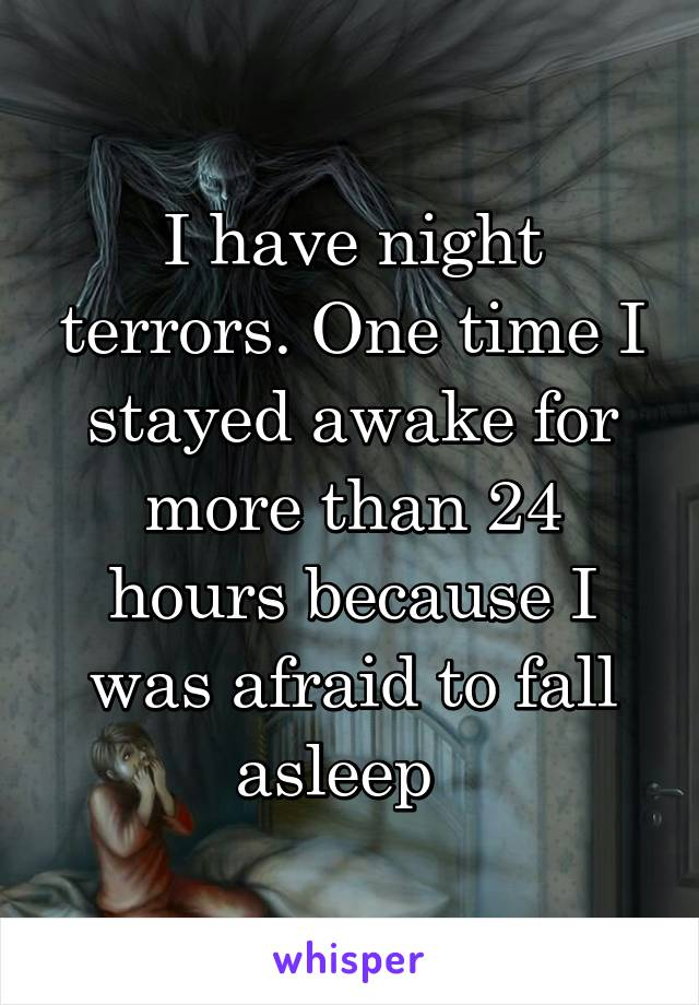 I have night terrors. One time I stayed awake for more than 24 hours because I was afraid to fall asleep