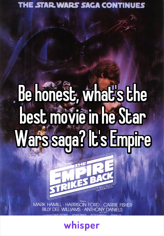 Be honest, what's the best movie in he Star Wars saga? It's Empire