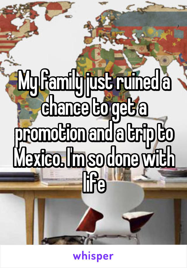 My family just ruined a chance to get a promotion and a trip to Mexico. I'm so done with life