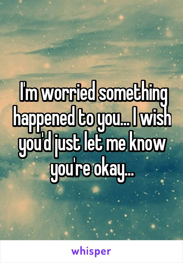 I'm worried something happened to you... I wish you'd just let me know you're okay...